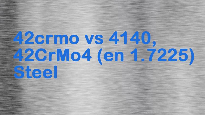 42crmo vs 4140 vs 42CrMo4 en 1.7225 Steel